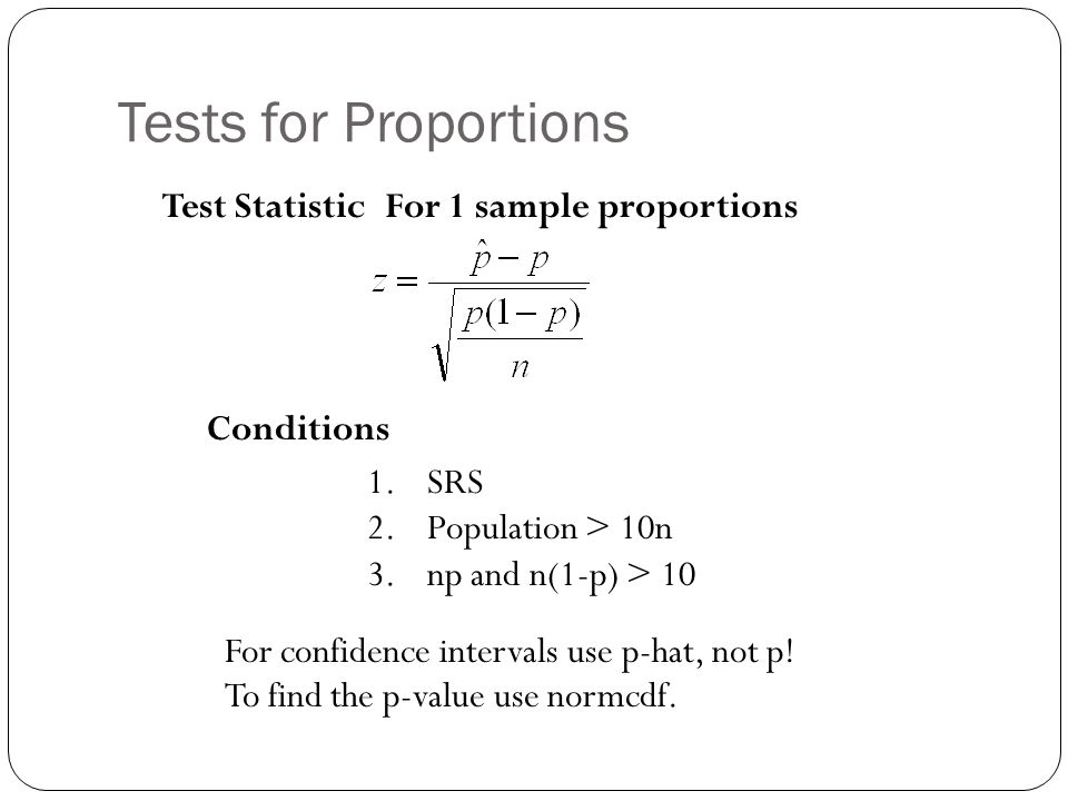 Tests for Proportions For 1 sample proportions Conditions 1.SRS 2.Population > 10n 3.np and n(1-p) > 10 Test Statistic For confidence intervals use p-