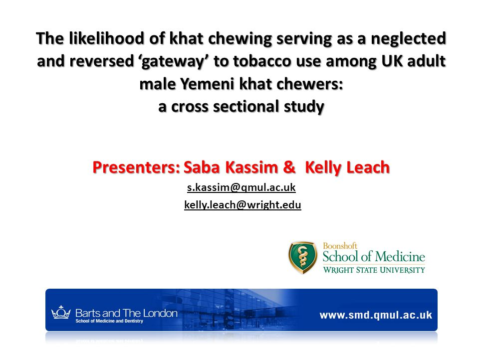 The likelihood of khat chewing serving as a neglected and reversed 'gateway' to tobacco use among UK adult male Yemeni khat chewers: a cross sectional study Presenters: Saba Kassim & Kelly Leach s.kassim@qmul.ac.uk kelly.leach@wright.edu