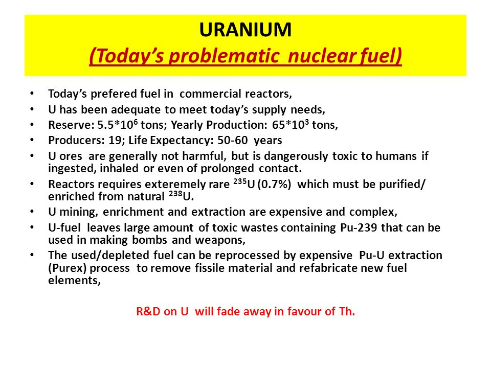 Comparing Reactors U Fueled Light Water Reactor U+Th Seed and Blanket Reactor Th Liquid Fluoride Reactor FuelU fuel rodsTh+U oxide rodsTh+U fluoride solution Fuel input per GW output * 250 tons raw U2.4 tons raw Th + 177 tons raw U 1 ton raw Th Annual fuel cost for 1 GW reactor $50-60 million $10000 CoolantWater Self requlating (FLiNaK) salt/gas Proliferation potential MediumNone Footprint200000-300000 ft 2 surrounded by a low-density population zone 2000-3000 ft 2 With no need for a buffer zone.