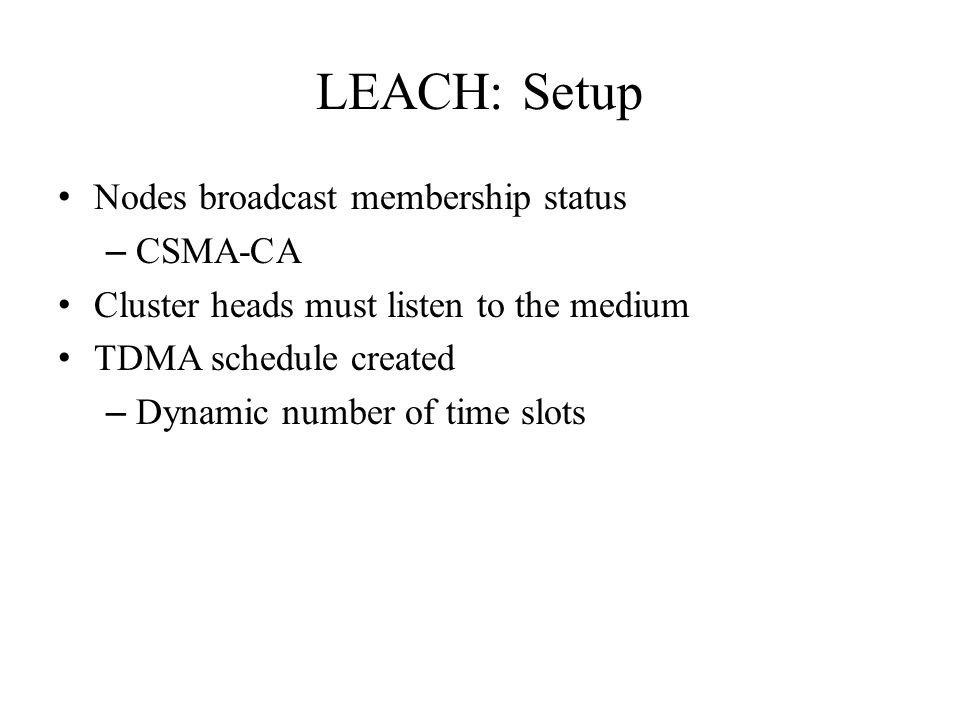 LEACH: Setup Nodes broadcast membership status – CSMA-CA Cluster heads must listen to the medium TDMA schedule created – Dynamic number of time slots
