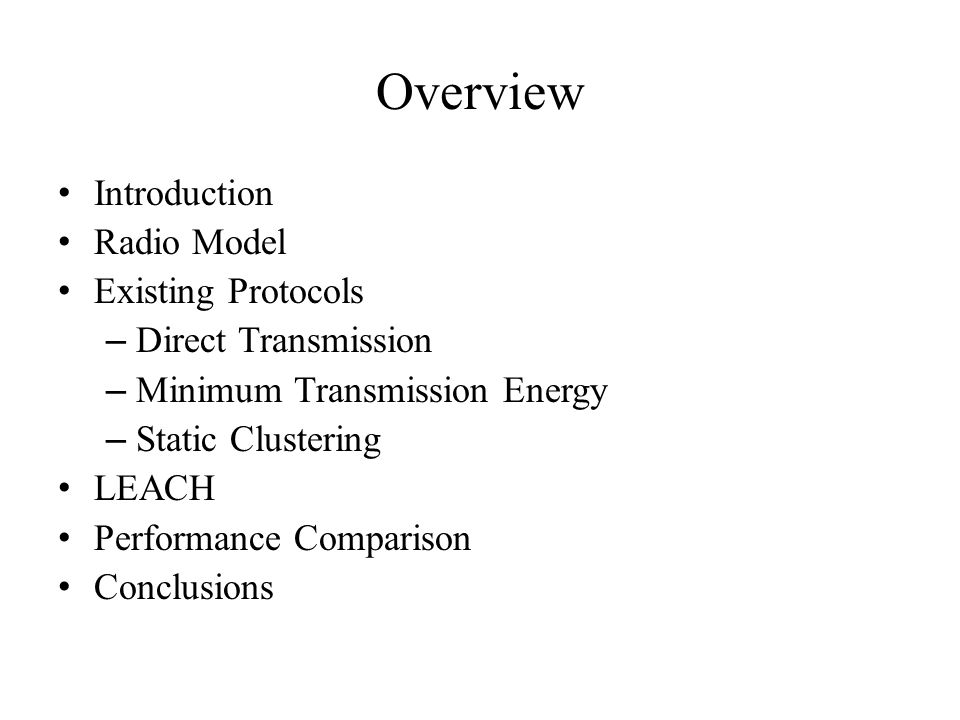 Overview Introduction Radio Model Existing Protocols – Direct Transmission – Minimum Transmission Energy – Static Clustering LEACH Performance Comparison Conclusions