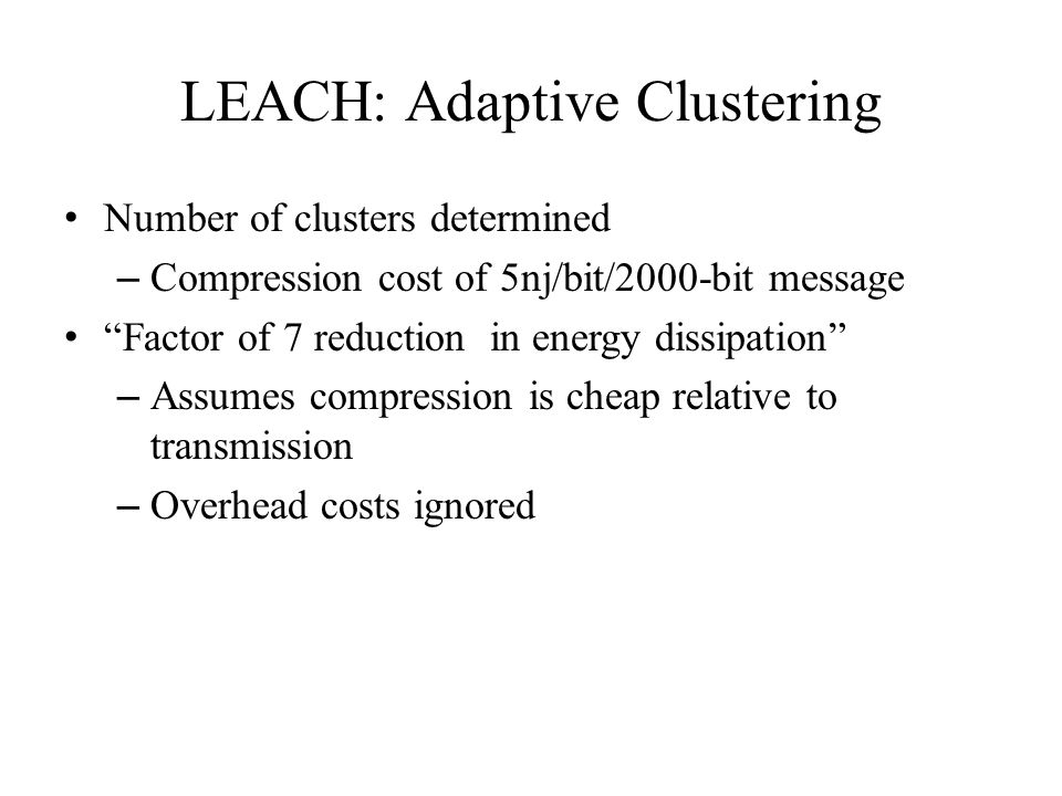 LEACH: Adaptive Clustering Number of clusters determined – Compression cost of 5nj/bit/2000-bit message Factor of 7 reduction in energy dissipation – Assumes compression is cheap relative to transmission – Overhead costs ignored