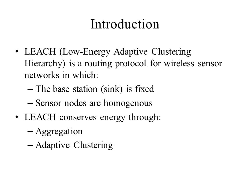 Introduction LEACH (Low-Energy Adaptive Clustering Hierarchy) is a routing protocol for wireless sensor networks in which: – The base station (sink) is fixed – Sensor nodes are homogenous LEACH conserves energy through: – Aggregation – Adaptive Clustering