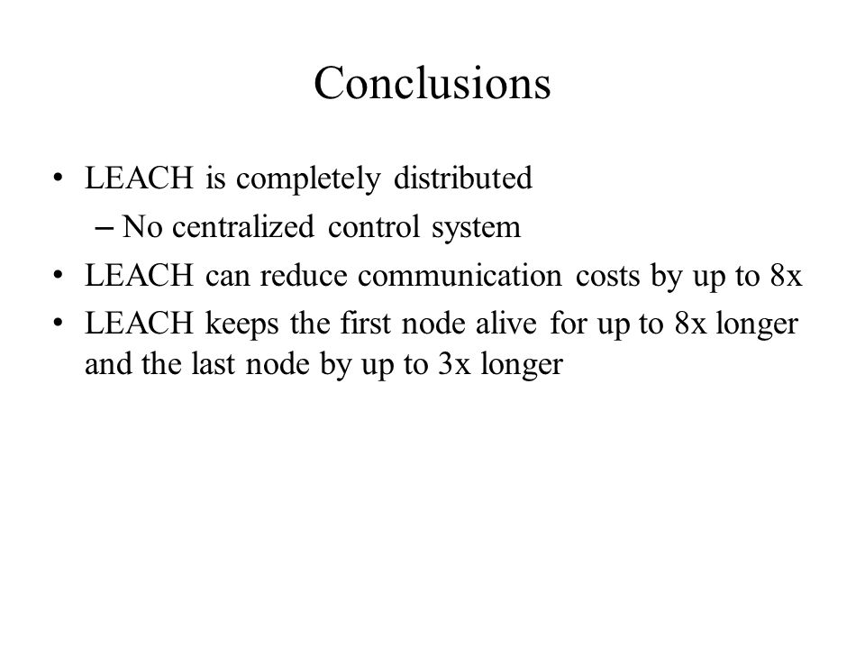 Conclusions LEACH is completely distributed – No centralized control system LEACH can reduce communication costs by up to 8x LEACH keeps the first node alive for up to 8x longer and the last node by up to 3x longer