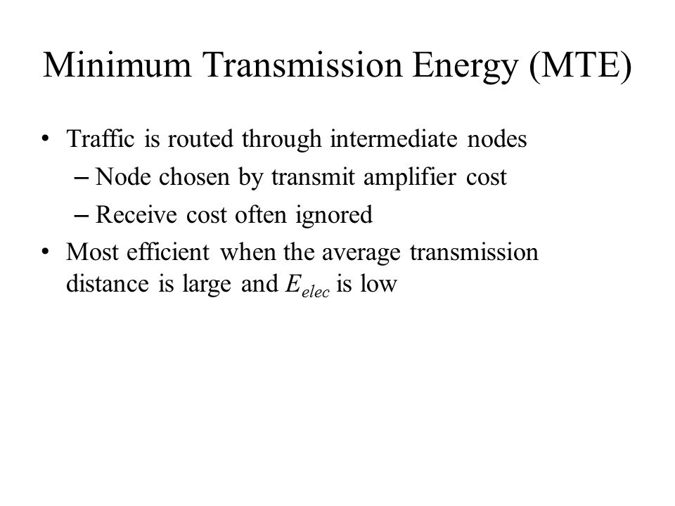 Minimum Transmission Energy (MTE) Traffic is routed through intermediate nodes – Node chosen by transmit amplifier cost – Receive cost often ignored Most efficient when the average transmission distance is large and E elec is low