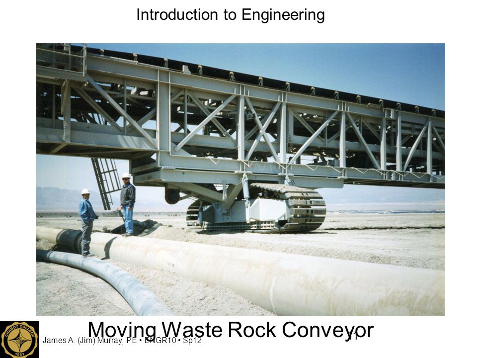 James A. (Jim) Murray, PE ENGR10 Sp12 Introduction to Engineering Moving Waste Rock Conveyor 11
