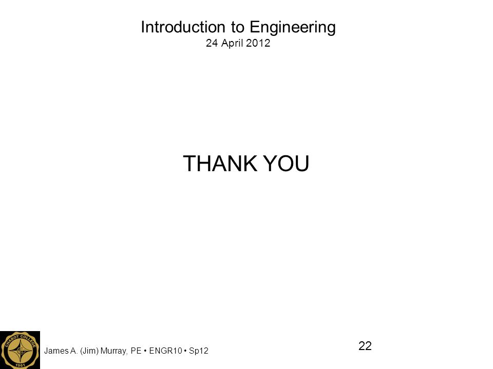 James A. (Jim) Murray, PE ENGR10 Sp12 Introduction to Engineering 24 April 2012 THANK YOU 22
