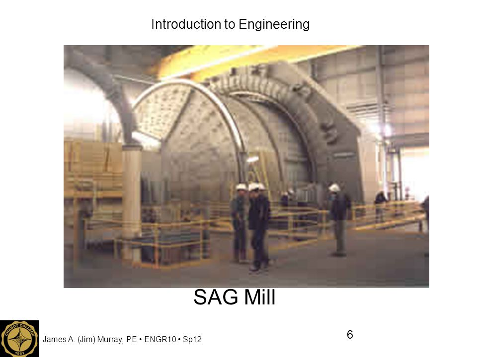 James A. (Jim) Murray, PE ENGR10 Sp12 Introduction to Engineering SAG Mill 6