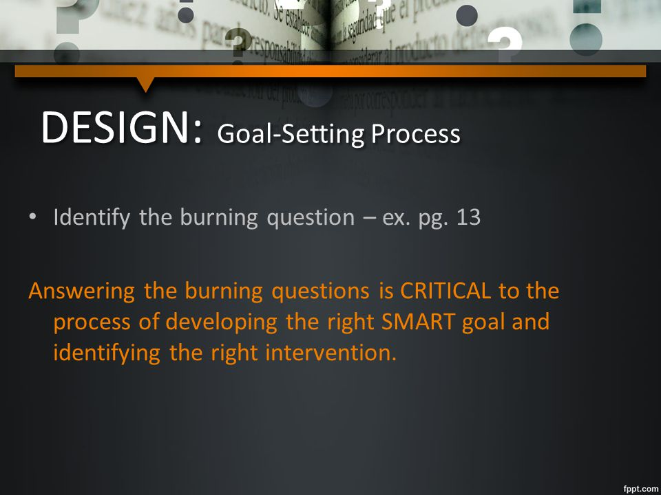 DESIGN: Goal-Setting Process Identify the burning question – ex.
