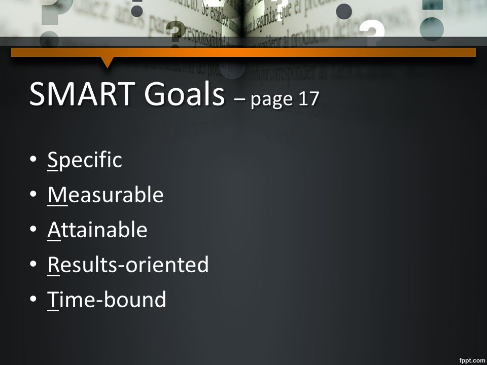 SMART Goals – page 17 Specific Measurable Attainable Results-oriented Time-bound