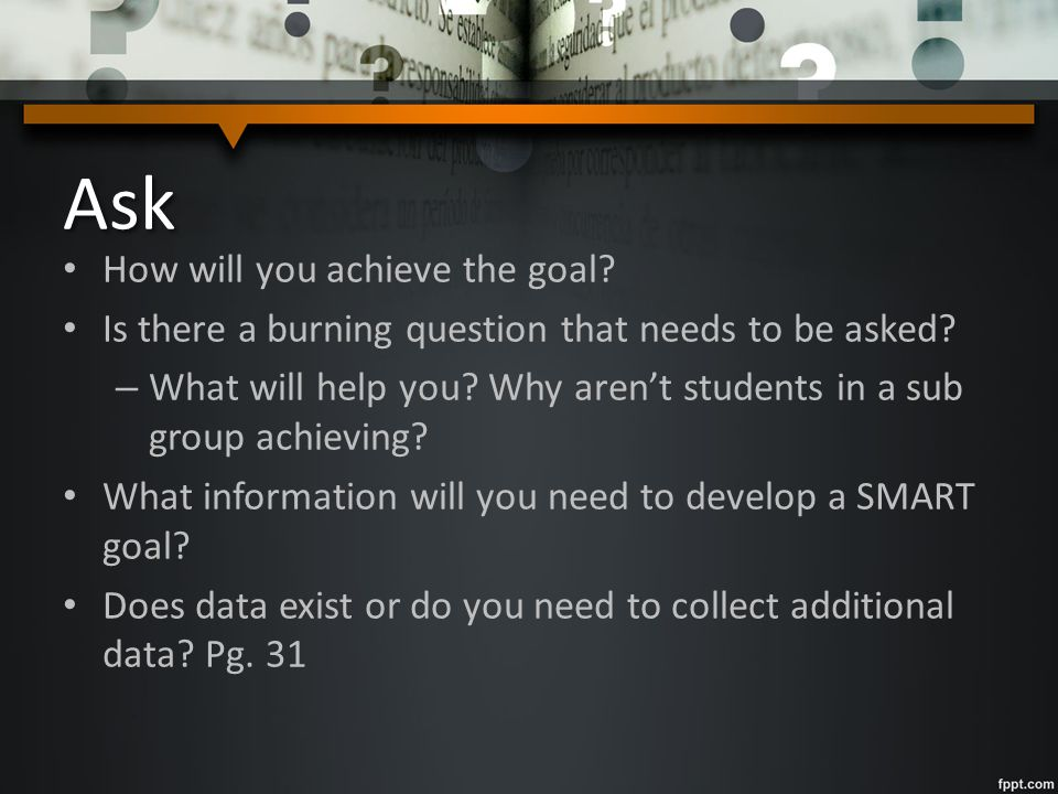 Ask How will you achieve the goal? Is there a burning question that needs to be asked? – What will help you? Why aren't students in a sub group achiev
