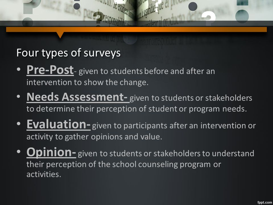 Four types of surveys Pre-Post - given to students before and after an intervention to show the change. Needs Assessment- given to students or stakeho