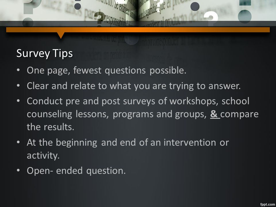 Survey Tips One page, fewest questions possible. Clear and relate to what you are trying to answer. Conduct pre and post surveys of workshops, school