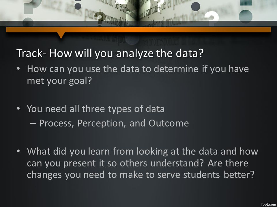 Track- How will you analyze the data? How can you use the data to determine if you have met your goal? You need all three types of data – Process, Per