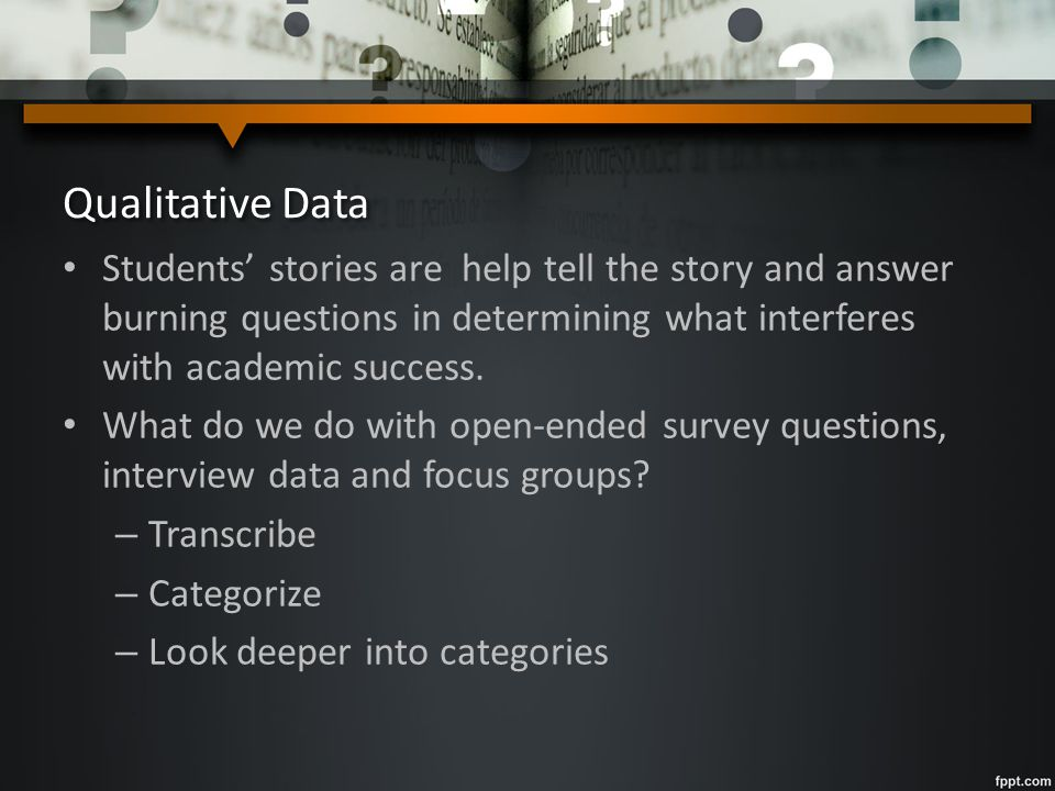 Qualitative Data Students' stories are help tell the story and answer burning questions in determining what interferes with academic success. What do