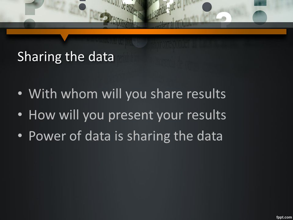 Sharing the data With whom will you share results How will you present your results Power of data is sharing the data
