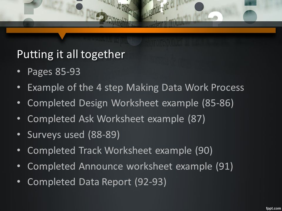 Putting it all together Pages 85-93 Example of the 4 step Making Data Work Process Completed Design Worksheet example (85-86) Completed Ask Worksheet example (87) Surveys used (88-89) Completed Track Worksheet example (90) Completed Announce worksheet example (91) Completed Data Report (92-93)
