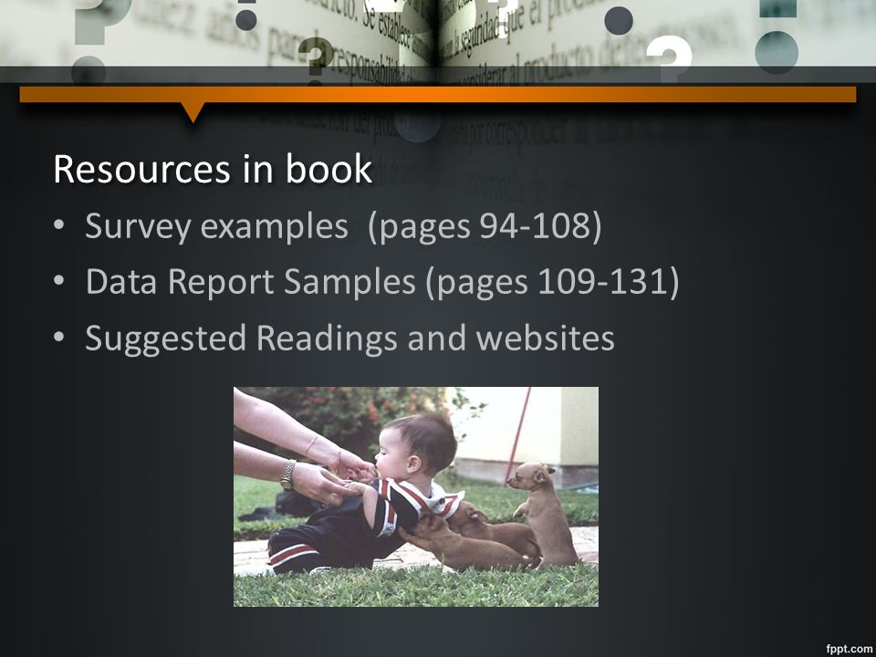 Resources in book Survey examples (pages 94-108) Data Report Samples (pages 109-131) Suggested Readings and websites