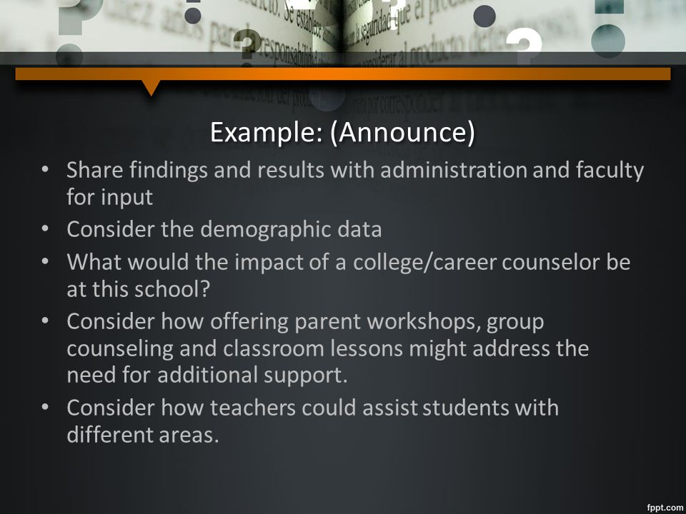 Example: (Announce) Share findings and results with administration and faculty for input Consider the demographic data What would the impact of a college/career counselor be at this school.