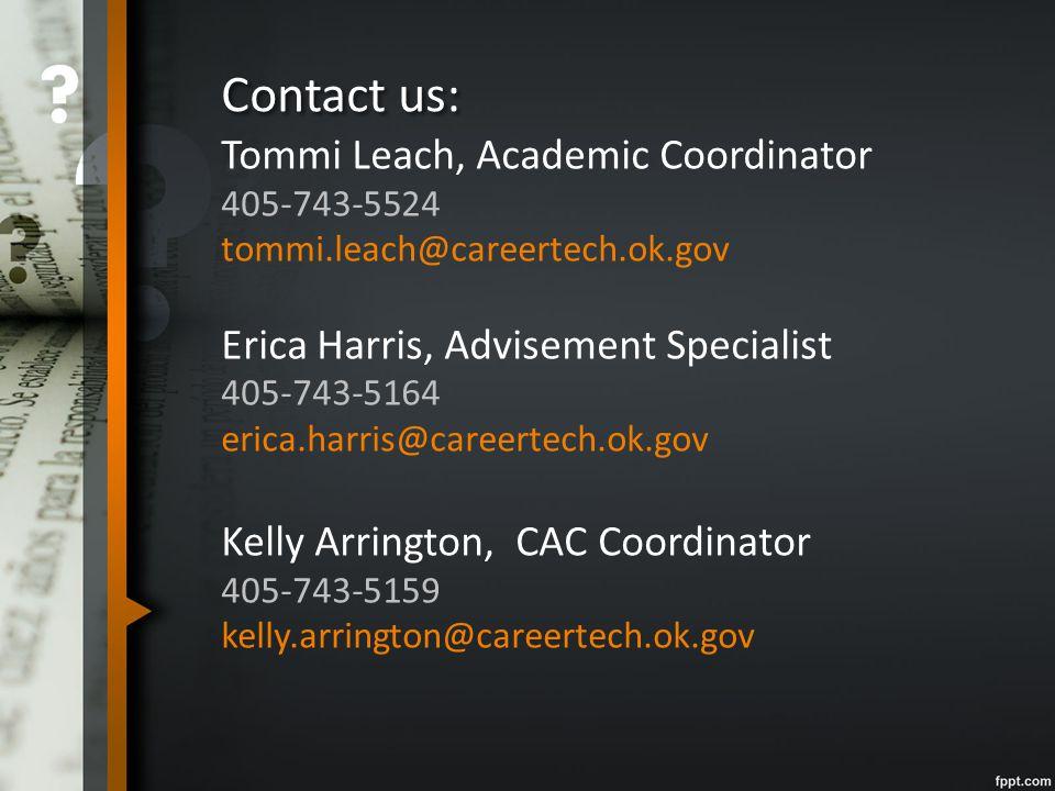 Contact us: Tommi Leach, Academic Coordinator 405-743-5524 tommi.leach@careertech.ok.gov Erica Harris, Advisement Specialist 405-743-5164 erica.harris@careertech.ok.gov Kelly Arrington, CAC Coordinator 405-743-5159 kelly.arrington@careertech.ok.gov
