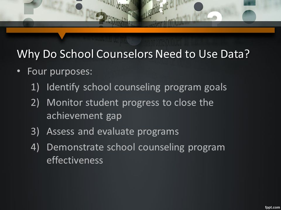Why Do School Counselors Need to Use Data? Four purposes: 1)Identify school counseling program goals 2)Monitor student progress to close the achieveme