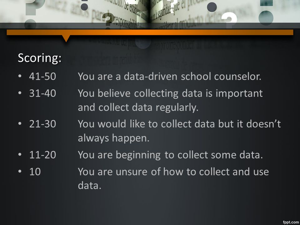 Scoring: 41-50You are a data-driven school counselor. 31-40You believe collecting data is important and collect data regularly. 21-30You would like to