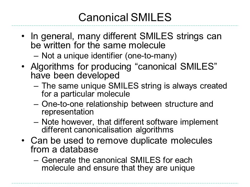 Canonical SMILES In general, many different SMILES strings can be written for the same molecule –Not a unique identifier (one-to-many) Algorithms for