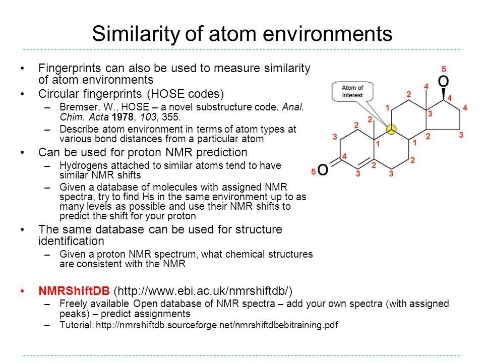 Similarity of atom environments Fingerprints can also be used to measure similarity of atom environments Circular fingerprints (HOSE codes) –Bremser, W., HOSE – a novel substructure code.