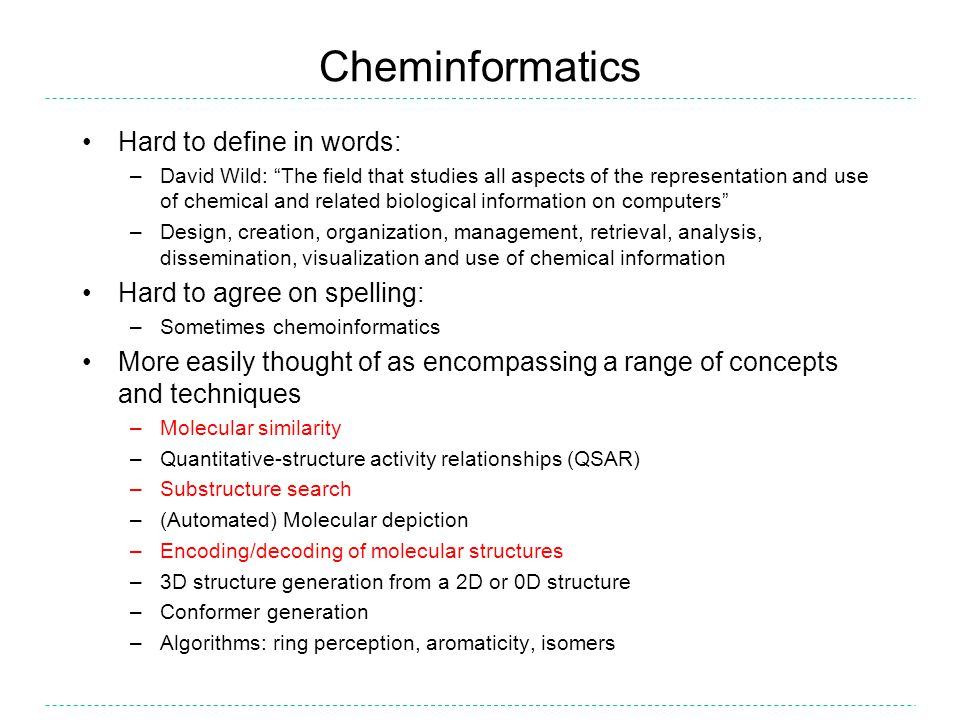 Cheminformatics Hard to define in words: –David Wild: The field that studies all aspects of the representation and use of chemical and related biological information on computers –Design, creation, organization, management, retrieval, analysis, dissemination, visualization and use of chemical information Hard to agree on spelling: –Sometimes chemoinformatics More easily thought of as encompassing a range of concepts and techniques –Molecular similarity –Quantitative-structure activity relationships (QSAR) –Substructure search –(Automated) Molecular depiction –Encoding/decoding of molecular structures –3D structure generation from a 2D or 0D structure –Conformer generation –Algorithms: ring perception, aromaticity, isomers