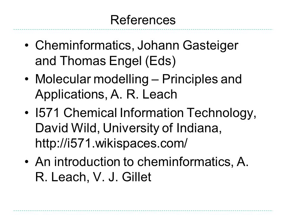 References Cheminformatics, Johann Gasteiger and Thomas Engel (Eds) Molecular modelling – Principles and Applications, A. R. Leach I571 Chemical Infor