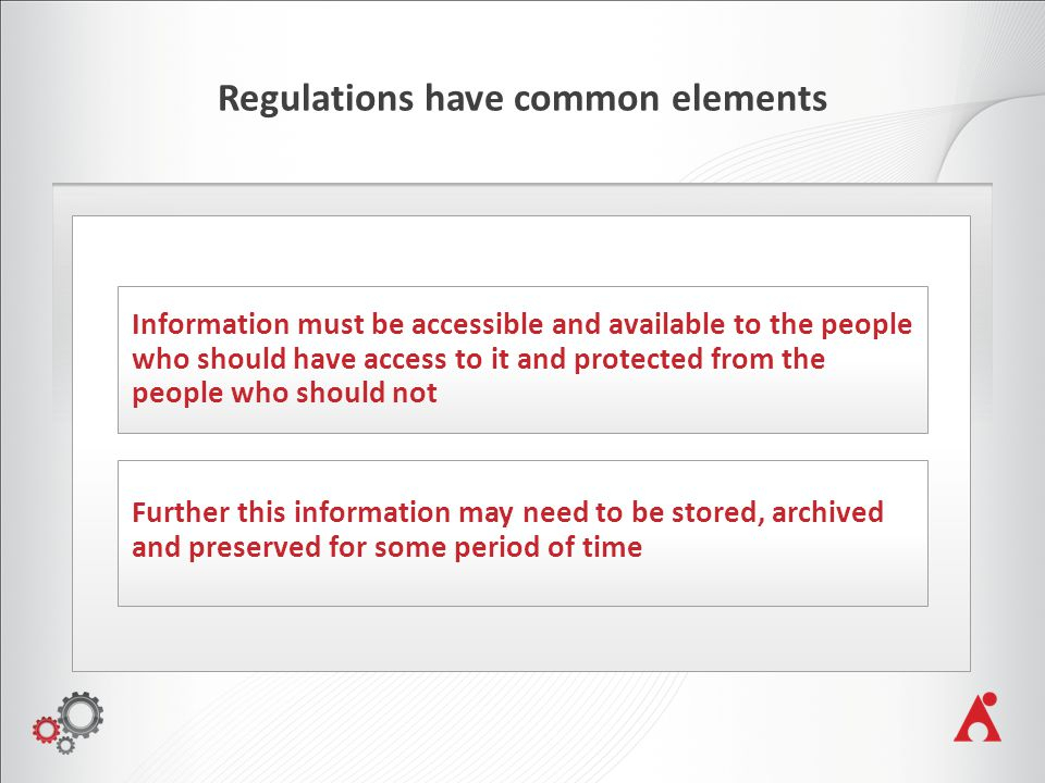 Regulations have common elements Information must be accessible and available to the people who should have access to it and protected from the people who should not Further this information may need to be stored, archived and preserved for some period of time