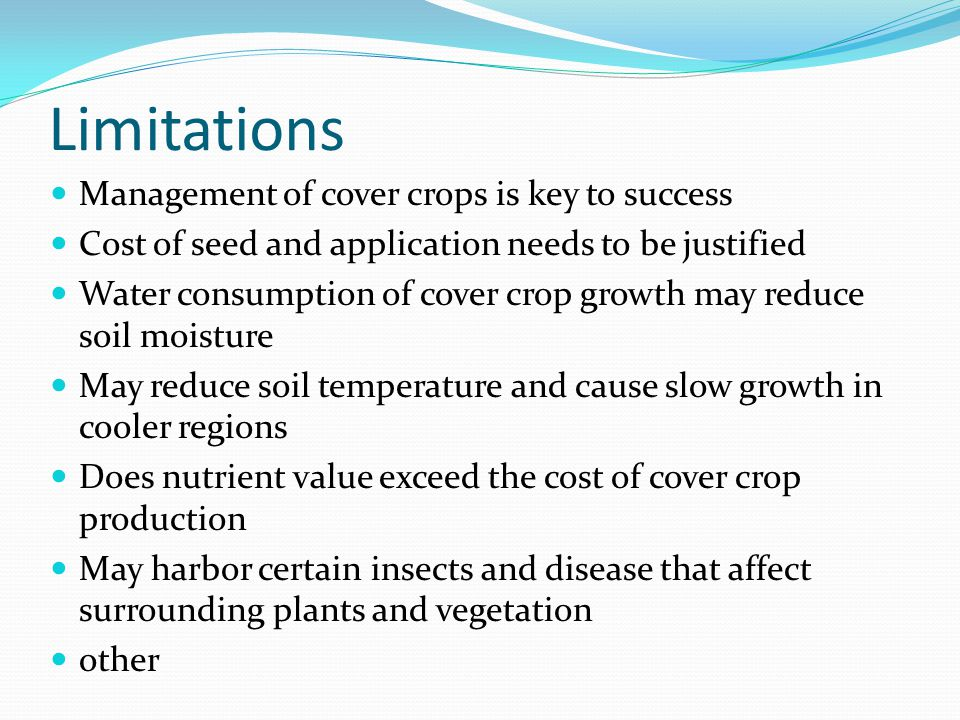 Limitations Management of cover crops is key to success Cost of seed and application needs to be justified Water consumption of cover crop growth may