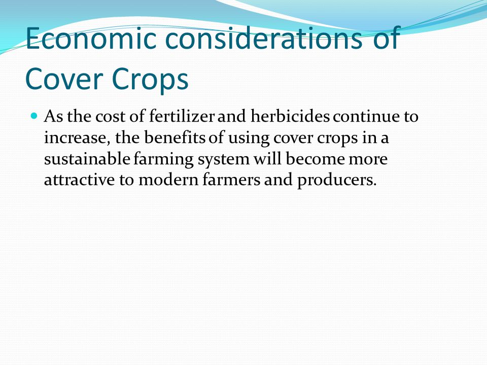 Economic considerations of Cover Crops As the cost of fertilizer and herbicides continue to increase, the benefits of using cover crops in a sustainable farming system will become more attractive to modern farmers and producers.