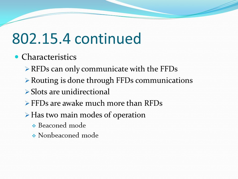 802.15.4 continued Characteristics  RFDs can only communicate with the FFDs  Routing is done through FFDs communications  Slots are unidirectional  FFDs are awake much more than RFDs  Has two main modes of operation  Beaconed mode  Nonbeaconed mode