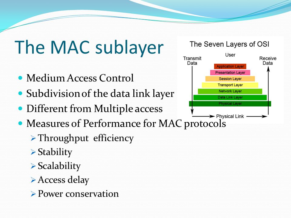 The MAC sublayer Medium Access Control Subdivision of the data link layer Different from Multiple access Measures of Performance for MAC protocols  Throughput efficiency  Stability  Scalability  Access delay  Power conservation