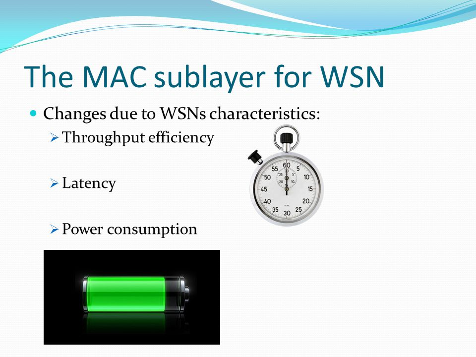 The MAC sublayer for WSN Changes due to WSNs characteristics:  Throughput efficiency  Latency  Power consumption