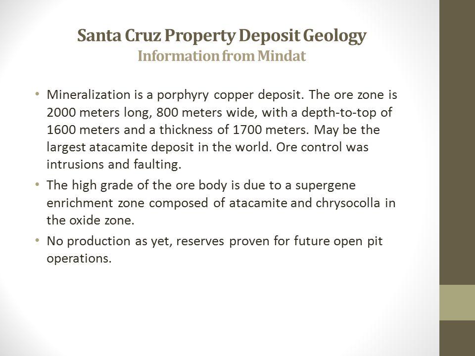 Santa Cruz Property Deposit Geology Information from Mindat Mineralization is a porphyry copper deposit. The ore zone is 2000 meters long, 800 meters