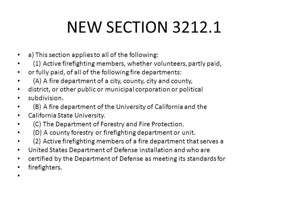 NEW SECTION 3212.1 a) This section applies to all of the following: (1) Active firefighting members, whether volunteers, partly paid, or fully paid, of all of the following fire departments: (A) A fire department of a city, county, city and county, district, or other public or municipal corporation or political subdivision.