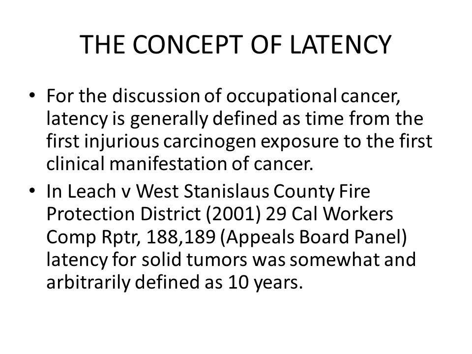 THE CONCEPT OF LATENCY For the discussion of occupational cancer, latency is generally defined as time from the first injurious carcinogen exposure to the first clinical manifestation of cancer.