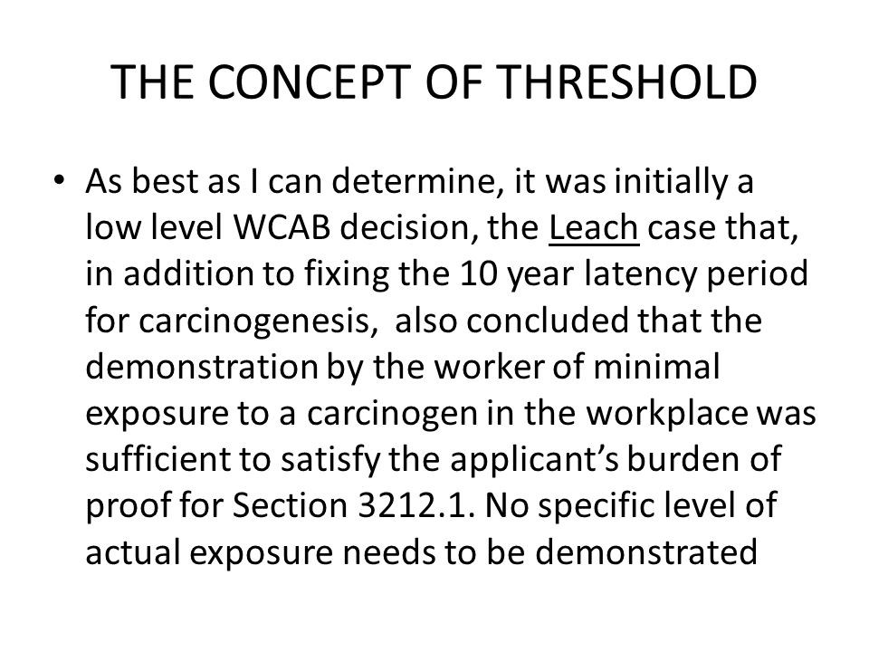 THE CONCEPT OF THRESHOLD As best as I can determine, it was initially a low level WCAB decision, the Leach case that, in addition to fixing the 10 year latency period for carcinogenesis, also concluded that the demonstration by the worker of minimal exposure to a carcinogen in the workplace was sufficient to satisfy the applicant's burden of proof for Section 3212.1.