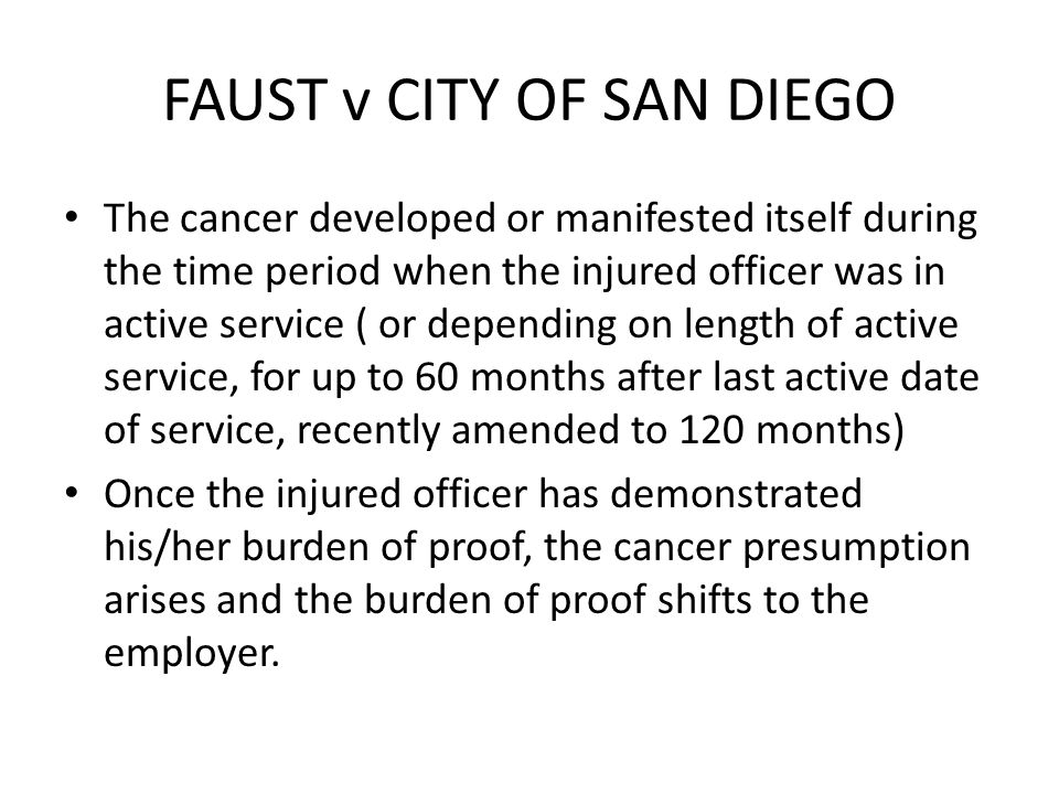 FAUST v CITY OF SAN DIEGO The cancer developed or manifested itself during the time period when the injured officer was in active service ( or depending on length of active service, for up to 60 months after last active date of service, recently amended to 120 months) Once the injured officer has demonstrated his/her burden of proof, the cancer presumption arises and the burden of proof shifts to the employer.
