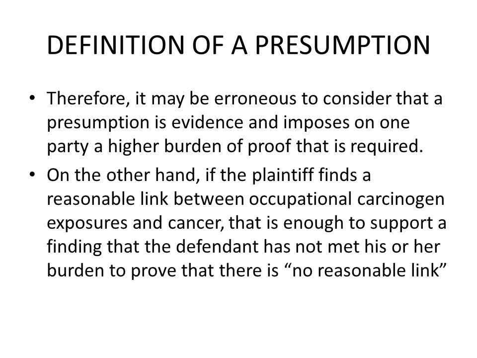 DEFINITION OF A PRESUMPTION Therefore, it may be erroneous to consider that a presumption is evidence and imposes on one party a higher burden of proof that is required.