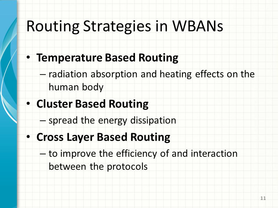 Routing Strategies in WBANs Temperature Based Routing – radiation absorption and heating effects on the human body Cluster Based Routing – spread the energy dissipation Cross Layer Based Routing – to improve the efficiency of and interaction between the protocols 11
