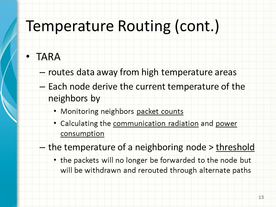 Temperature Routing (cont.) TARA – routes data away from high temperature areas – Each node derive the current temperature of the neighbors by Monitoring neighbors packet counts Calculating the communication radiation and power consumption – the temperature of a neighboring node > threshold the packets will no longer be forwarded to the node but will be withdrawn and rerouted through alternate paths 15