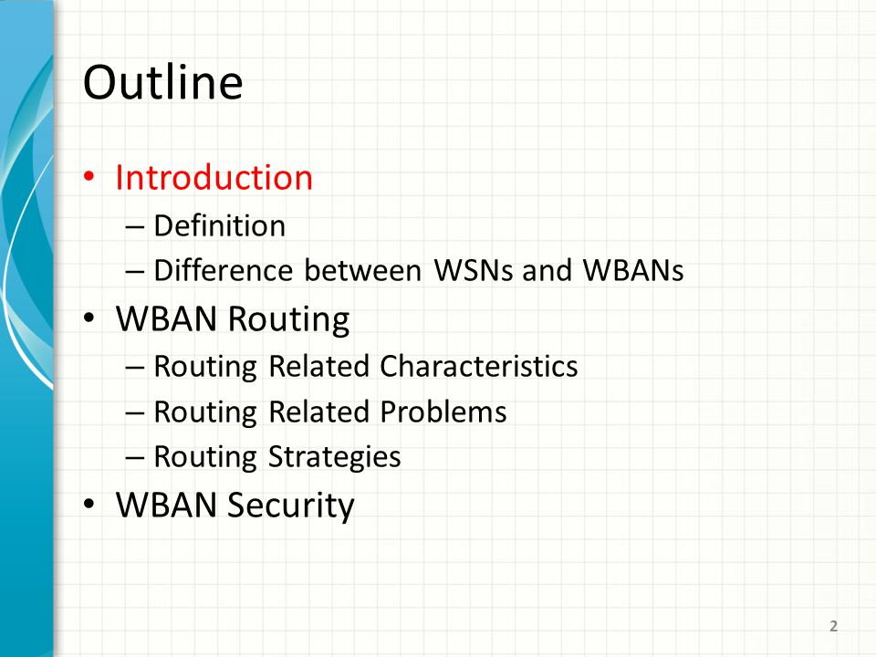 Outline Introduction – Definition – Difference between WSNs and WBANs WBAN Routing – Routing Related Characteristics – Routing Related Problems – Routing Strategies WBAN Security 2