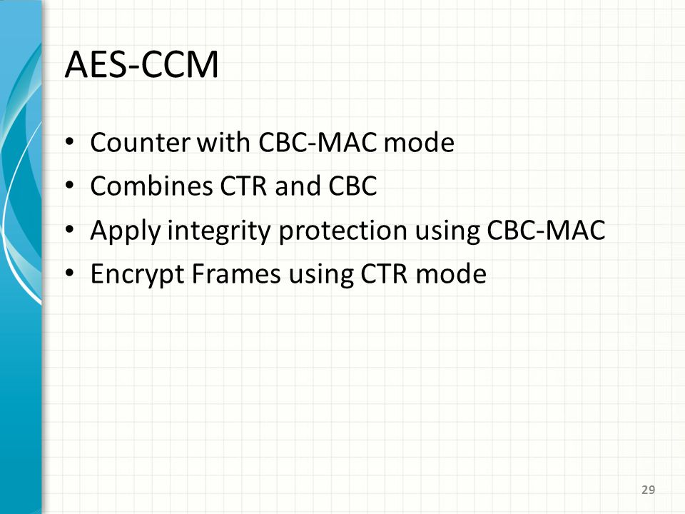 AES-CCM Counter with CBC-MAC mode Combines CTR and CBC Apply integrity protection using CBC-MAC Encrypt Frames using CTR mode 29