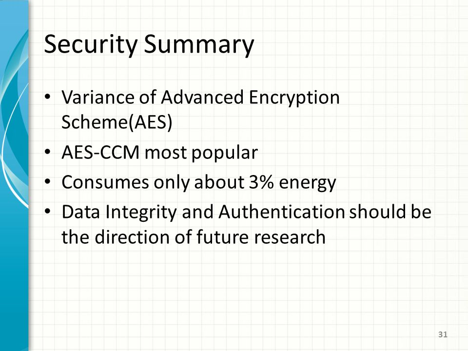 Security Summary Variance of Advanced Encryption Scheme(AES) AES-CCM most popular Consumes only about 3% energy Data Integrity and Authentication should be the direction of future research 31