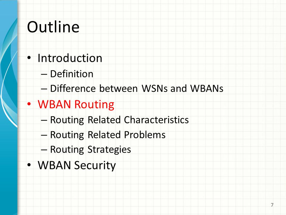 Outline Introduction – Definition – Difference between WSNs and WBANs WBAN Routing – Routing Related Characteristics – Routing Related Problems – Routing Strategies WBAN Security 7
