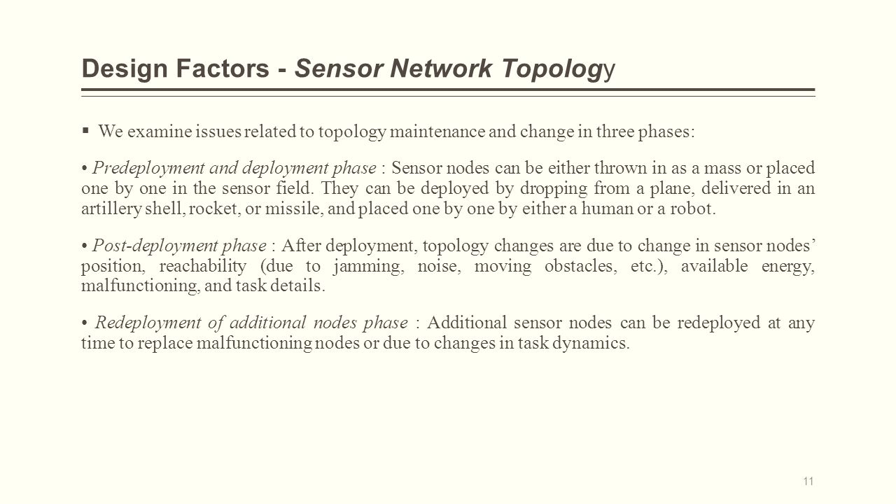 Design Factors - Sensor Network Topology  We examine issues related to topology maintenance and change in three phases: Predeployment and deployment phase : Sensor nodes can be either thrown in as a mass or placed one by one in the sensor field.