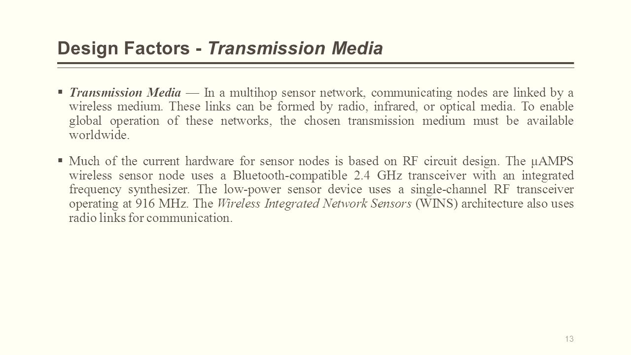 Design Factors - Transmission Media  Transmission Media — In a multihop sensor network, communicating nodes are linked by a wireless medium.